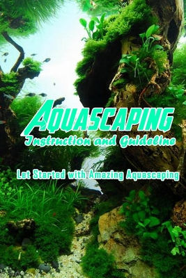 Aquascaping Instruction and Guideline: Let Started with Amazing Aquascaping: Create Amazing Aquascaping Cover Image