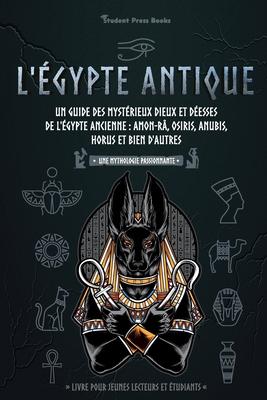 L'Égypte antique: Un guide des mystérieux dieux et déesses de l'Égypte ancienne: Amon-Râ, Osiris, Anubis, Horus et bien d'autres (livre Cover Image