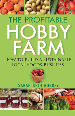 The Profitable Hobby Farm: How to Build a Sustainable Local Foods Business Cover Image