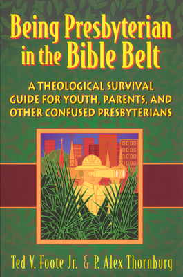 Being Presbyterian in the Bible Belt: A Theological Survival Guide for Youth, Parents, and Other Confused Presbyterians Cover Image