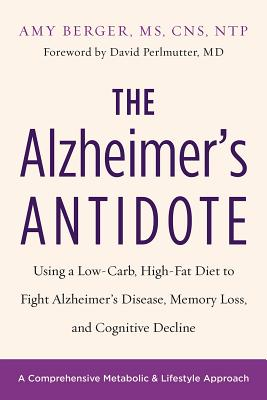 The Alzheimer's Antidote: Using a Low-Carb, High-Fat Diet to Fight Alzheimer's Disease, Memory Loss, and Cognitive Decline Cover Image