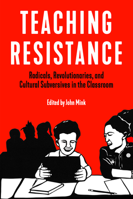 Teaching Resistance: Radicals, Revolutionaries, and Cultural Subversives in the Classroom Cover Image