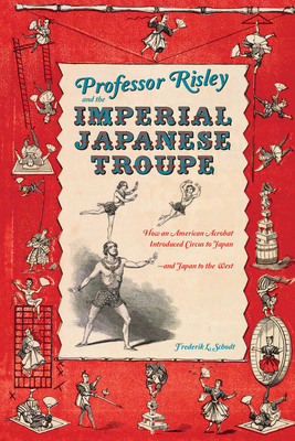 Professor Risley and the Imperial Japanese Troupe: How an American Acrobat Introduced Circus to Japan--And Japan to the West Cover Image