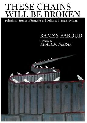 These Chains Will Be Broken: Palestinian Stories of Struggle and Defiance in Israeli Prisons Cover Image