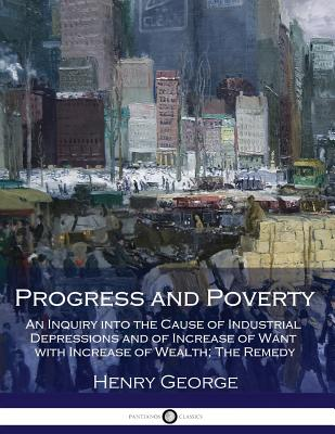 Progress and Poverty: An Inquiry into the Cause of Industrial Depressions and of Increase of Want with Increase of Wealth; The Remedy Cover Image