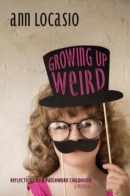 Growing Up Weird: REFLECTIONS ON A PATCHWORK CHILDHOOD a memoir Cover Image