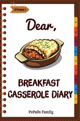 Dear, Breakfast Casseroles Diary: Make An Awesome Month With 30 Best Breakfast Casseroles Recipes! (Best Breakfast Cookbook, French Toast Cookbook, Fr Cover Image