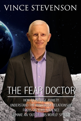 The Fear Doctor: How to Manage Anxiety, Understand the Mind/Body Relationship, Focus on Your Audience & Make an 'out of This World' Spe Cover Image