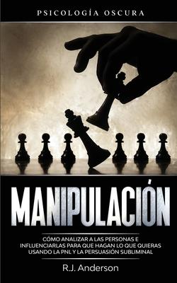 Manipulación: Psicología oscura - Cómo analizar a las personas e influenciarlas para que hagan lo que quieras usando la PNL y la per Cover Image