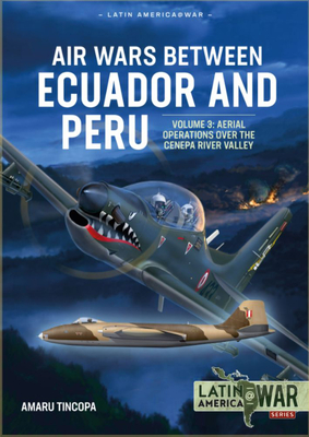 Air Wars Between Ecuador and Peru Volume 3: Aerial Operations Over the Condor Mountain Range, 1995 (Latin America@War) Cover Image