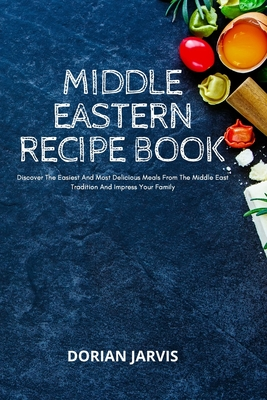 Middle Eastern Recipe Book: Discover The Easiest And Most Delicious Meals From The Middle East Tradition And Impress Your Family Cover Image