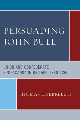 Persuading John Bull: Union and Confederate Propaganda in Britain, 1860-1865 Cover Image