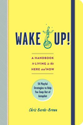 Wake Up!: A Handbook to Living in the Here and Now—54 Playful Strategies to Help You Snap Out of Autopilot Cover Image