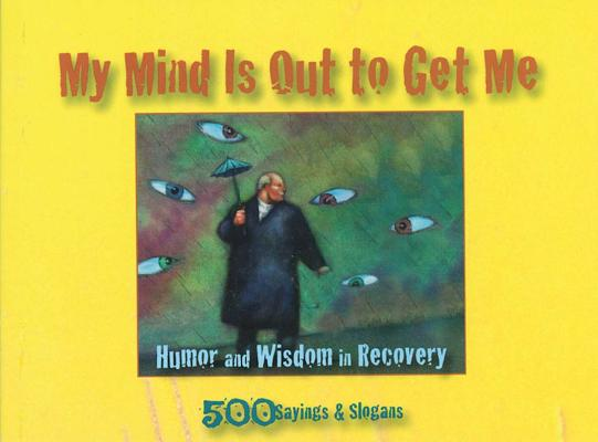 My Mind Is Out to Get Me: Humor And Wisdom In Recovery Cover Image