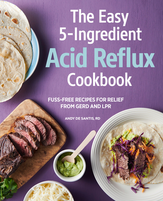 The Easy 5-Ingredient Acid Reflux Cookbook: Fuss-Free Recipes for Relief from Gerd and Lpr Cover Image