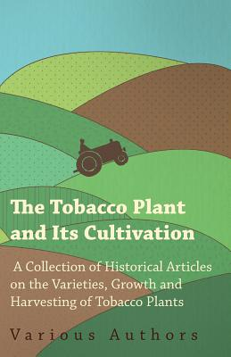 The Tobacco Plant and Its Cultivation - A Collection of Historical Articles on the Varieties, Growth and Harvesting of Tobacco Plants Cover Image
