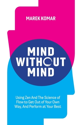 Mind without Mind: Using Zen And The Science of Flow to Get Out of Your Own Way, And Perform at Your Best Cover Image