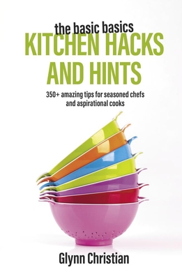 The Basic Basics Kitchen Hacks and Hints: 350+ Amazing Tips for Seasoned Chefs and Aspirational Cooks cover