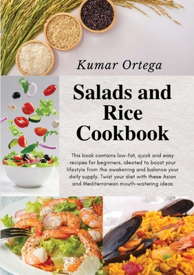 Salads and Rice Cookbook: This book contains low-fat, quick and easy recipes for beginners, ideated to boost your lifestyle from the awakening a Cover Image