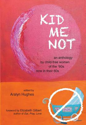 Kid Me Not: An Anthology by Child-Free Women of the '60s Now in Their 60s (Boomers Remember) Cover Image