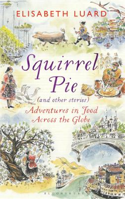 Squirrel Pie (and other stories): Adventures in Food Across the Globe Cover Image