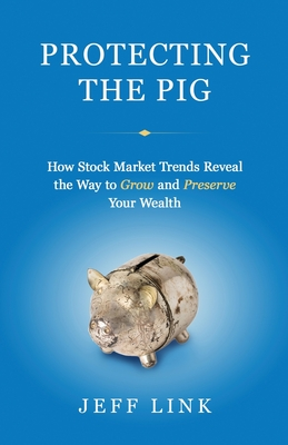 Protecting the Pig: How Stock Market Trends Reveal the Way to Grow and Preserve Your Wealth Cover Image