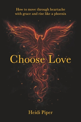 Choose Love: How to move through heartache with grace and rise like a phoenix Cover Image