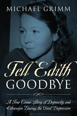 Tell Edith Goodbye: A True Crime Story of Depravity and Obsession During the Great Depression Cover Image