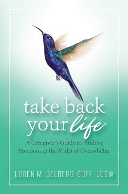 Take Back Your Life: A Caregiver's Guide to Finding Freedom in the Midst of Overwhelm Cover Image