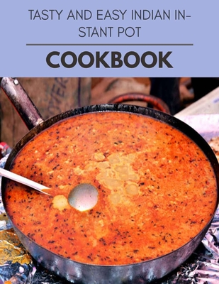 Tasty And Easy Indian Instant Pot Cookbook: Live Long With Healthy Food, For Loose weight Change Your Meal Plan Today Cover Image