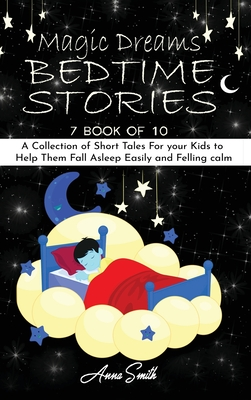 Magic Dreams Bedtime Stories: 7 book of 10 A Collection of Short Tales For your Kids to Help Them Fall Asleep Easily and Felling calm Cover Image