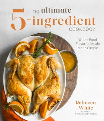 The Ultimate 5-Ingredient Cookbook: Whole Food Flavorful Meals Made Simple Cover Image