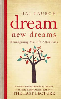 Dream New Dreams: Reimagining My Life After Loss. by Jai Pausch Cover Image