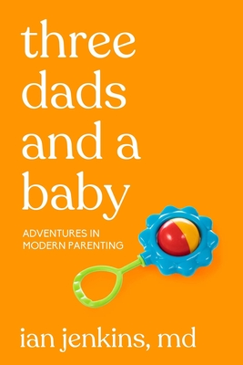 Three Dads and a Baby: Adventures in Modern Parenting Cover Image