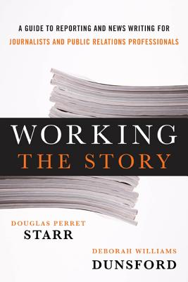 Working the Story: A Guide to Reporting and News Writing for Journalists and Public Relations Professionals Cover Image