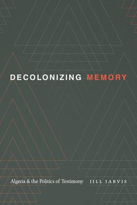 Decolonizing Memory: Algeria and the Politics of Testimony Cover Image