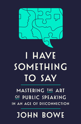 I Have Something to Say: Mastering the Art of Public Speaking in an Age of Disconnection Cover Image