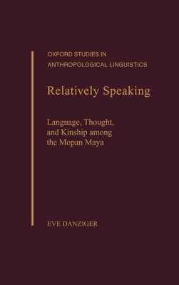 Relatively Speaking: Language, Thought, and Kinship Among the Mopan Maya (Oxford Studies in Anthropological Linguistics) Cover Image