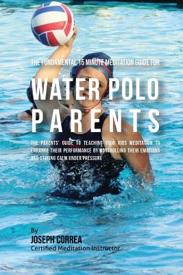 The Fundamental 15 Minute Meditation Guide for Water Polo Parents: The Parents' Guide to Teaching Your Kids Meditation to Enhance Their Performance by Cover Image