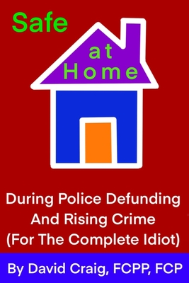 SAFE AT HOME During Police Defunding and Rising Crime: For the Complete Idiot Cover Image