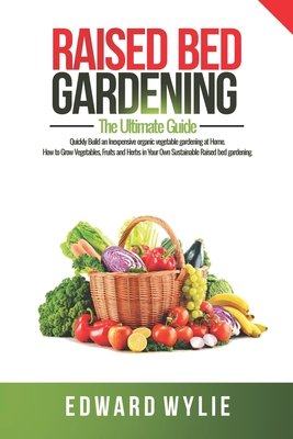Raised Bed Gardening: The Definitive Guide That Includes Everything You Need To Start and Sustain the Perfect Raised Bed Gardening For the G Cover Image