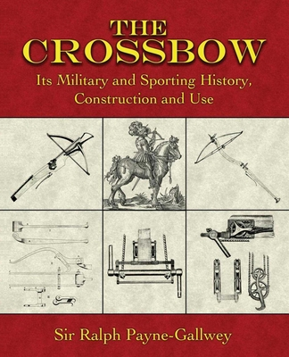 The Crossbow: Its Military and Sporting History, Construction and Use Cover Image