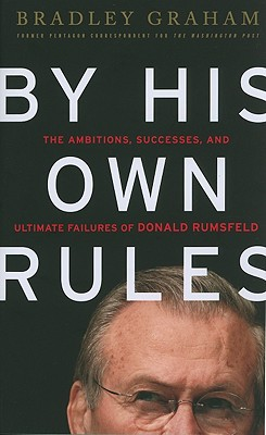 By His Own Rules: The Ambitions, Successes, and Ultimate Failures of Donald Rumsfeld Cover Image