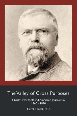 The Valley of Cross Purposes: Charles Nordhoff and American Journalism, 1860-1890 Cover Image