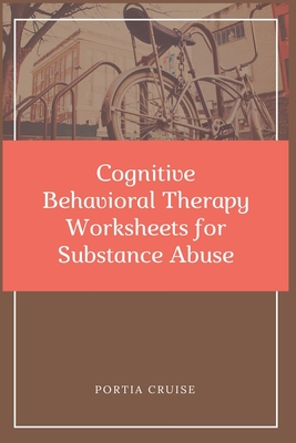 Cognitive Behavioral Therapy Worksheets for Substance Abuse: CBT Workbook to Deal with Stress, Anxiety, Anger, Control Mood, Learn New Behaviors & Reg Cover Image