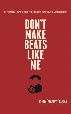 Don't Make Beats Like Me: 24 Powerful Laws To Guide You Towards Success As A Music Producer Cover Image