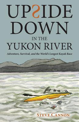 Upside Down in the Yukon River: Adventure, Survival, and the World's Longest Kayak Race Cover Image