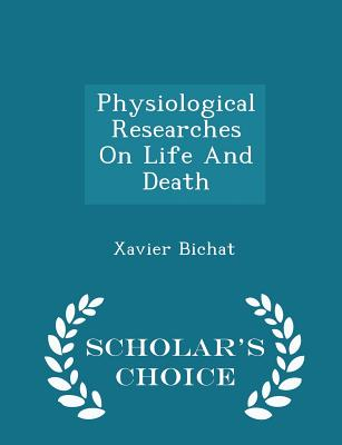 Physiological Researches on Life and Death - Scholar's Choice Edition Cover Image