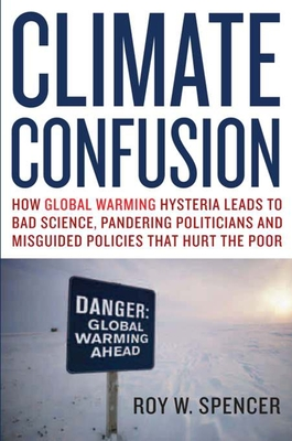 Climate Confusion: How Global Warming Hysteria Leads to Bad Science, Pandering Politicians, and Misguided Policies That Hurt the Poor Cover Image