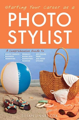 Starting Your Career as a Photo Stylist: A Comprehensive Guide to Photo Shoots, Marketing, Business, Fashion, Wardrobe, Off Figure, Product, Prop, Room Sets, and Food Styling Cover Image